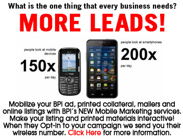 Mobilize your BPI ad, printed collateral, mailers and online listings with BPI's NEW Mobile Marketing services. Make your listing and printed materials interactive! When they Opt-In to your campaign we send you their wireless number. Click Here for more information.